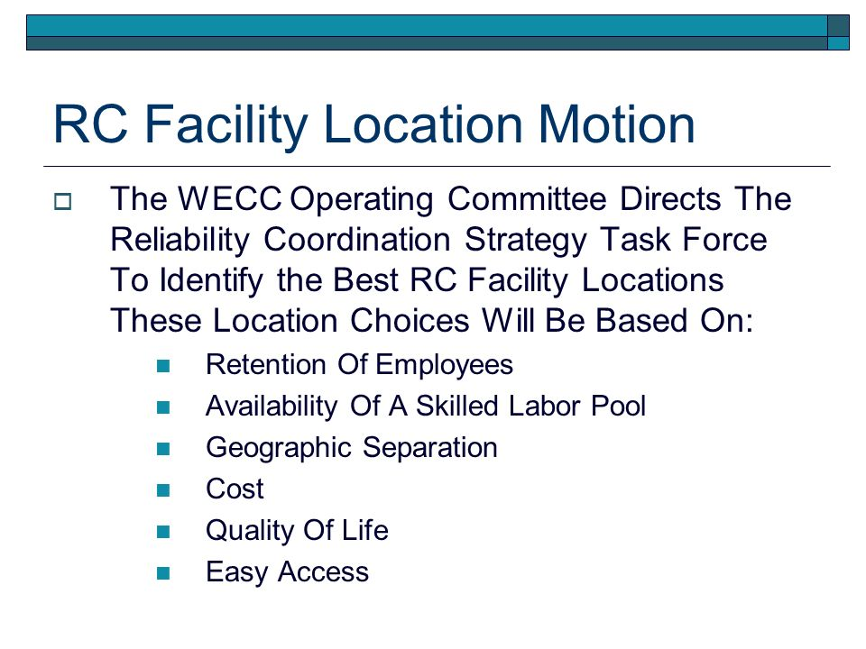 RC Facility Location Motion The WECC Operating Committee Directs The Reliability Coordination Strategy Task Force To Identify the Best RC Facility Locations These Location Choices Will Be Based On: Retention Of Employees Availability Of A Skilled Labor Pool Geographic Separation Cost Quality Of Life Easy Access