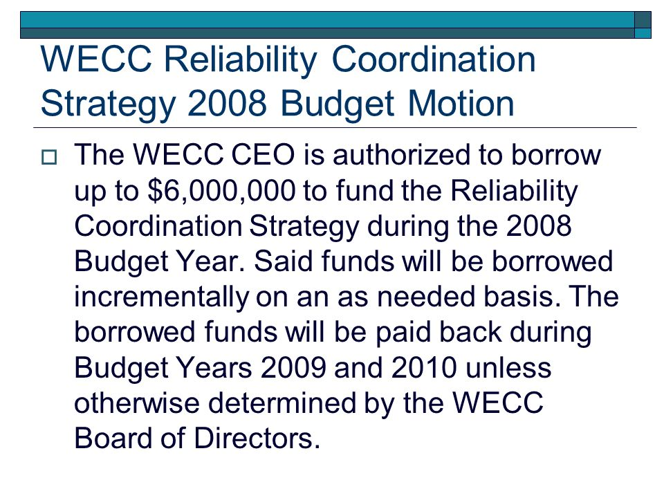 WECC Reliability Coordination Strategy 2008 Budget Motion The WECC CEO is authorized to borrow up to $6,000,000 to fund the Reliability Coordination Strategy during the 2008 Budget Year.