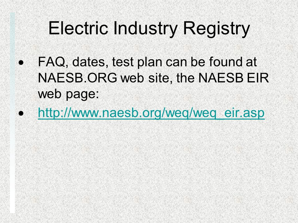 Electric Industry Registry FAQ, dates, test plan can be found at NAESB.ORG web site, the NAESB EIR web page: http://www.naesb.org/weq/weq_eir.asp