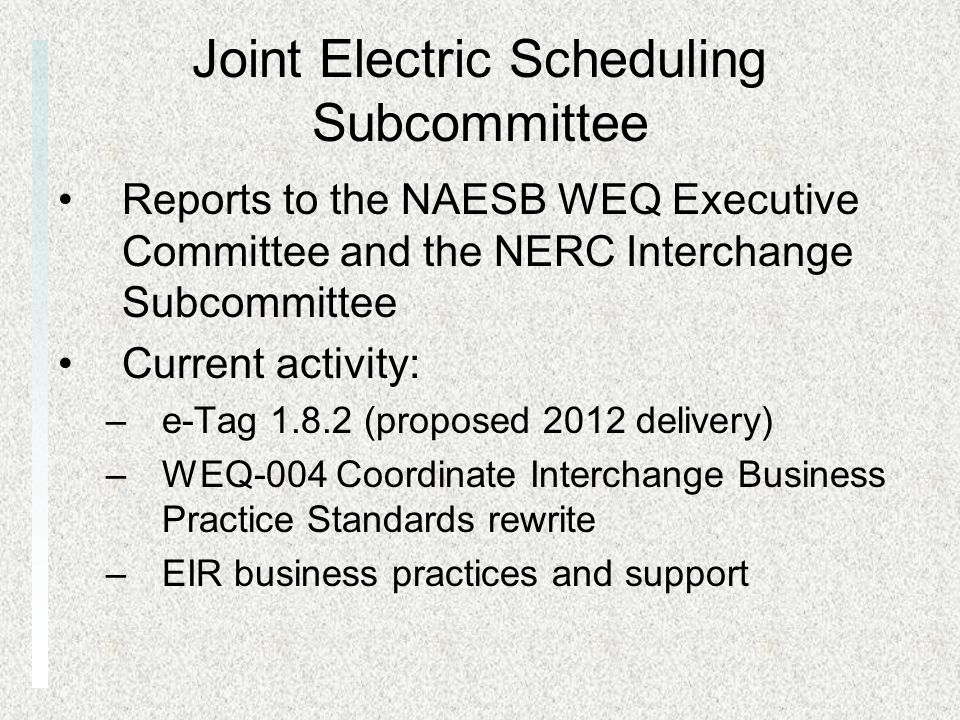 Joint Electric Scheduling Subcommittee Reports to the NAESB WEQ Executive Committee and the NERC Interchange Subcommittee Current activity: –e-Tag 1.8.2 (proposed 2012 delivery) –WEQ-004 Coordinate Interchange Business Practice Standards rewrite –EIR business practices and support