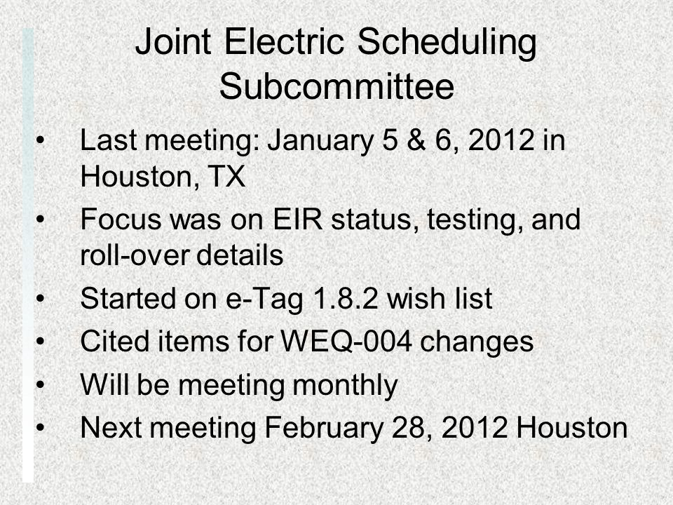 Joint Electric Scheduling Subcommittee Last meeting: January 5 & 6, 2012 in Houston, TX Focus was on EIR status, testing, and roll-over details Started on e-Tag wish list Cited items for WEQ-004 changes Will be meeting monthly Next meeting February 28, 2012 Houston
