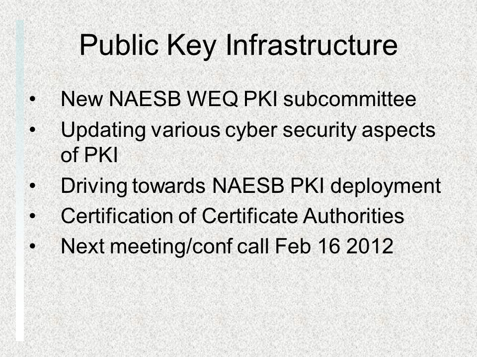 Public Key Infrastructure New NAESB WEQ PKI subcommittee Updating various cyber security aspects of PKI Driving towards NAESB PKI deployment Certification of Certificate Authorities Next meeting/conf call Feb