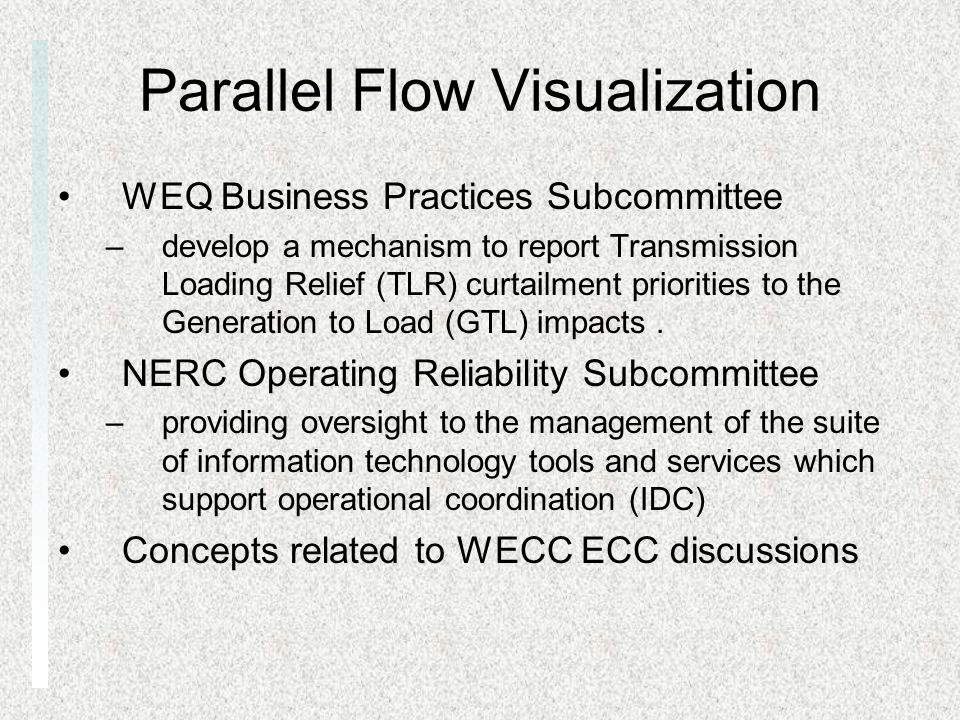 Parallel Flow Visualization WEQ Business Practices Subcommittee –develop a mechanism to report Transmission Loading Relief (TLR) curtailment priorities to the Generation to Load (GTL) impacts.