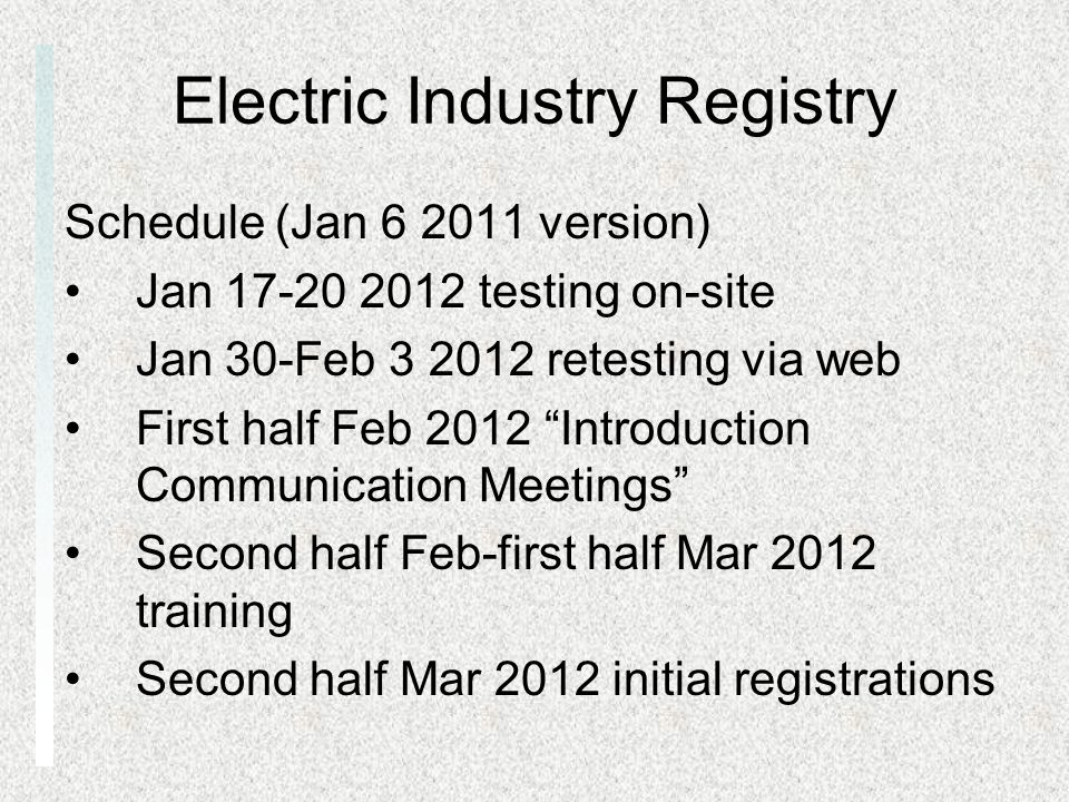 Electric Industry Registry Schedule (Jan 6 2011 version) Jan 17-20 2012 testing on-site Jan 30-Feb 3 2012 retesting via web First half Feb 2012 Introduction Communication Meetings Second half Feb-first half Mar 2012 training Second half Mar 2012 initial registrations