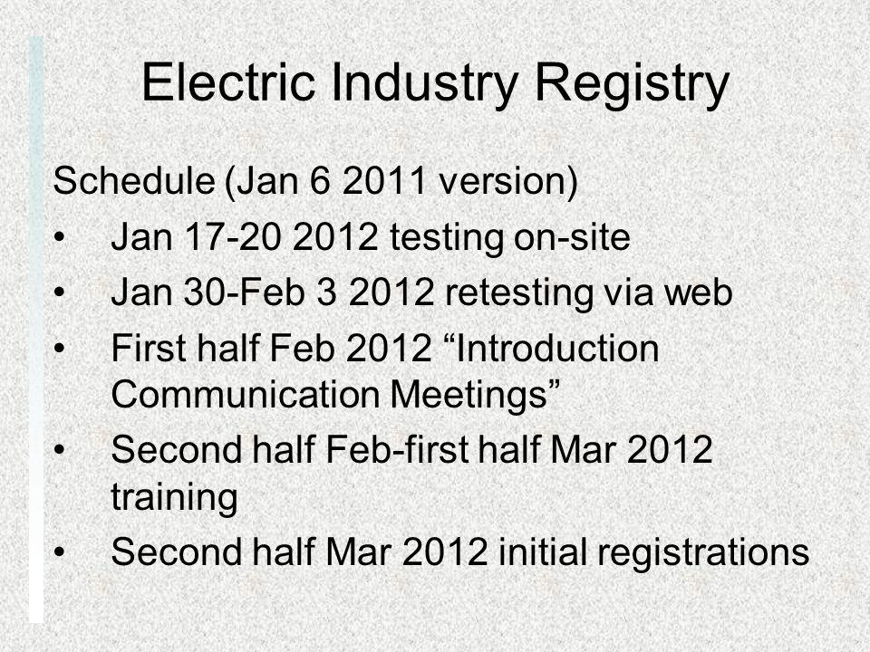 Electric Industry Registry Schedule (Jan 6 2011 version) Jan 17-20 2012 testing on-site Jan 30-Feb 3 2012 retesting via web First half Feb 2012 Introd