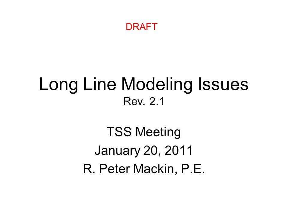 Long Line Modeling Issues Rev. 2.1 TSS Meeting January 20, 2011 R. Peter Mackin, P.E. DRAFT
