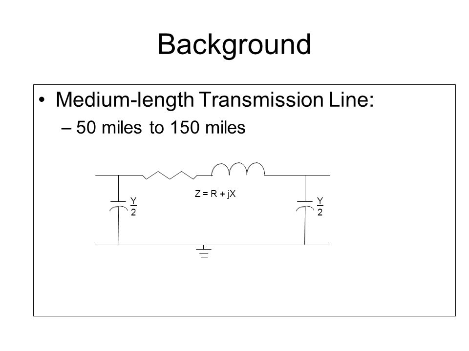 Long Transmission Line: –Greater than 150 miles –Lumped parameters cannot be used accurately to represent these lines –Accurate representation requires the use of hyperbolic functions Background Y tanh(γl/2) 2 γl/2 Y2Y2 = sinh(γl) γl Z = Z Y2Y2