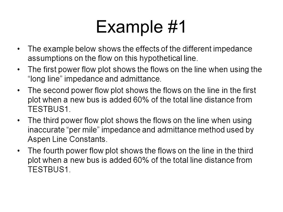 Example #1 The example below shows the effects of the different impedance assumptions on the flow on this hypothetical line. The first power flow plot