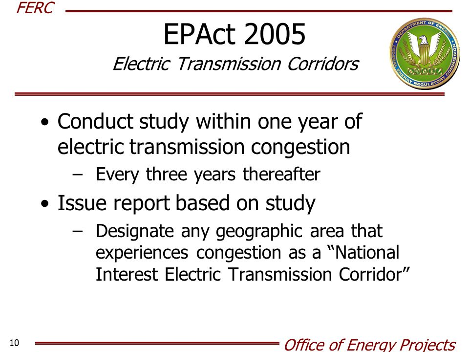 FERC Office of Energy Projects 10 EPAct 2005 Electric Transmission Corridors Conduct study within one year of electric transmission congestion –Every three years thereafter Issue report based on study –Designate any geographic area that experiences congestion as a National Interest Electric Transmission Corridor
