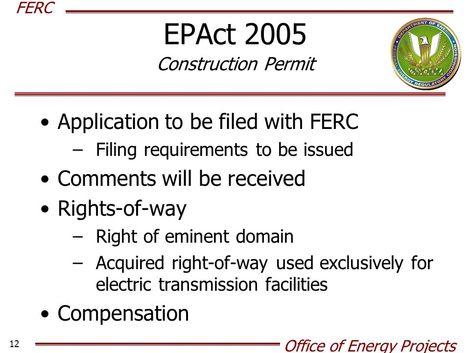 FERC Office of Energy Projects 12 EPAct 2005 Construction Permit Application to be filed with FERC –Filing requirements to be issued Comments will be received Rights-of-way –Right of eminent domain –Acquired right-of-way used exclusively for electric transmission facilities Compensation