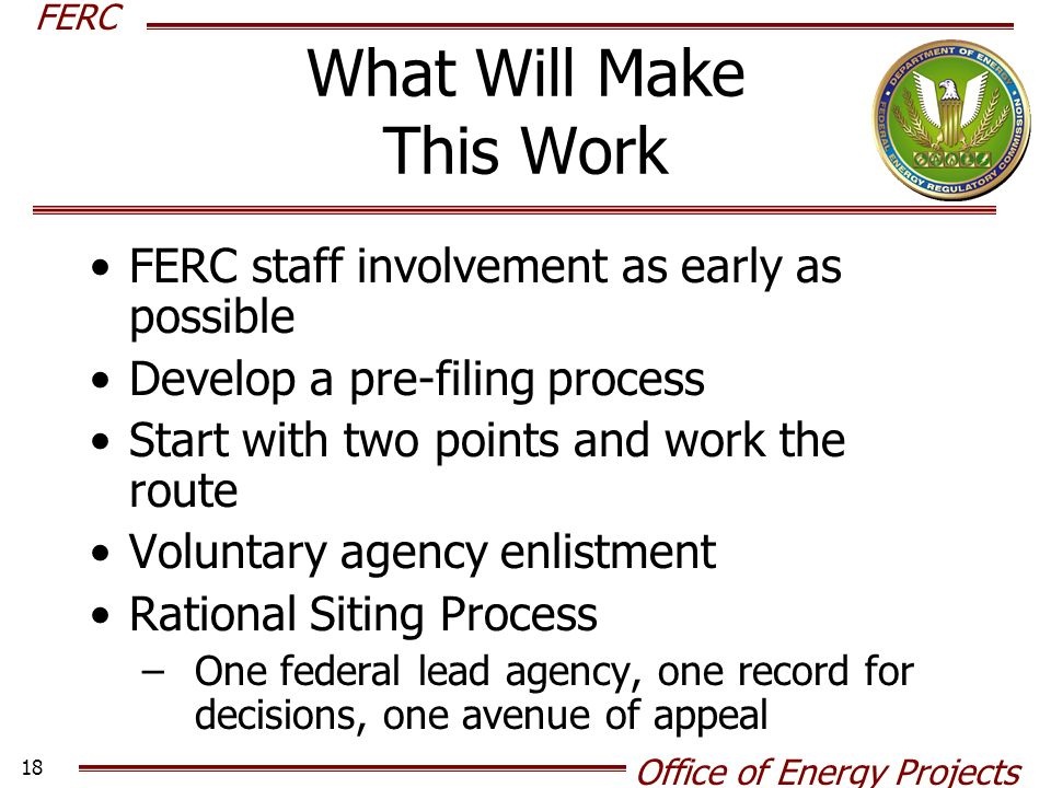 FERC Office of Energy Projects 18 What Will Make This Work FERC staff involvement as early as possible Develop a pre-filing process Start with two points and work the route Voluntary agency enlistment Rational Siting Process –One federal lead agency, one record for decisions, one avenue of appeal