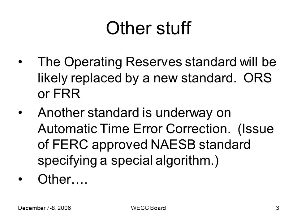 December 7-8, 2006WECC Board3 Other stuff The Operating Reserves standard will be likely replaced by a new standard. ORS or FRR Another standard is un