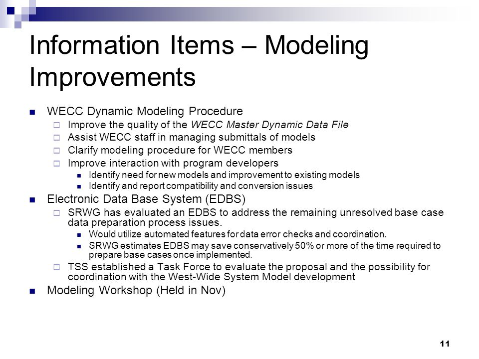 11 Information Items – Modeling Improvements WECC Dynamic Modeling Procedure Improve the quality of the WECC Master Dynamic Data File Assist WECC staff in managing submittals of models Clarify modeling procedure for WECC members Improve interaction with program developers Identify need for new models and improvement to existing models Identify and report compatibility and conversion issues Electronic Data Base System (EDBS) SRWG has evaluated an EDBS to address the remaining unresolved base case data preparation process issues.