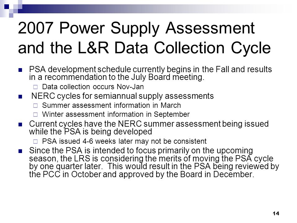 Power Supply Assessment and the L&R Data Collection Cycle PSA development schedule currently begins in the Fall and results in a recommendation to the July Board meeting.