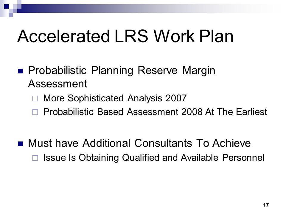 17 Accelerated LRS Work Plan Probabilistic Planning Reserve Margin Assessment More Sophisticated Analysis 2007 Probabilistic Based Assessment 2008 At The Earliest Must have Additional Consultants To Achieve Issue Is Obtaining Qualified and Available Personnel