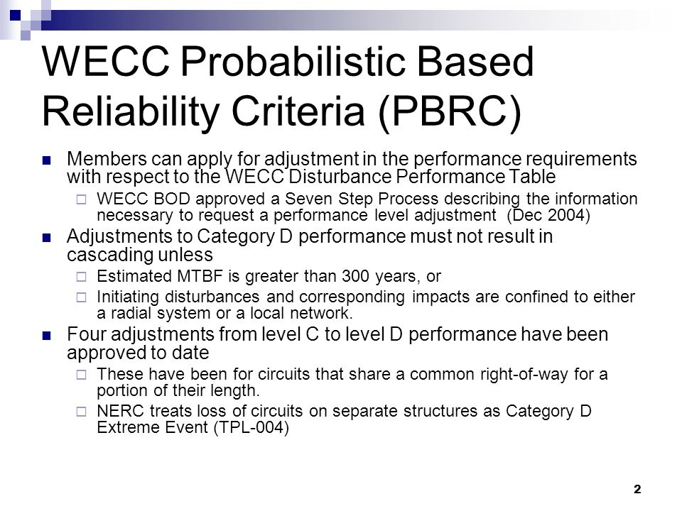 2 WECC Probabilistic Based Reliability Criteria (PBRC) Members can apply for adjustment in the performance requirements with respect to the WECC Disturbance Performance Table WECC BOD approved a Seven Step Process describing the information necessary to request a performance level adjustment (Dec 2004) Adjustments to Category D performance must not result in cascading unless Estimated MTBF is greater than 300 years, or Initiating disturbances and corresponding impacts are confined to either a radial system or a local network.