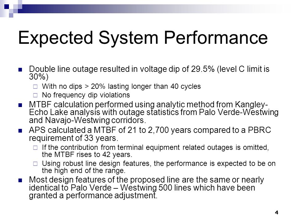 4 Expected System Performance Double line outage resulted in voltage dip of 29.5% (level C limit is 30%) With no dips > 20% lasting longer than 40 cycles No frequency dip violations MTBF calculation performed using analytic method from Kangley- Echo Lake analysis with outage statistics from Palo Verde-Westwing and Navajo-Westwing corridors.