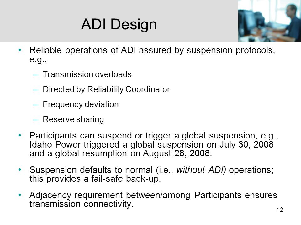 12 Reliable operations of ADI assured by suspension protocols, e.g., –Transmission overloads –Directed by Reliability Coordinator –Frequency deviation –Reserve sharing Participants can suspend or trigger a global suspension, e.g., Idaho Power triggered a global suspension on July 30, 2008 and a global resumption on August 28, 2008.