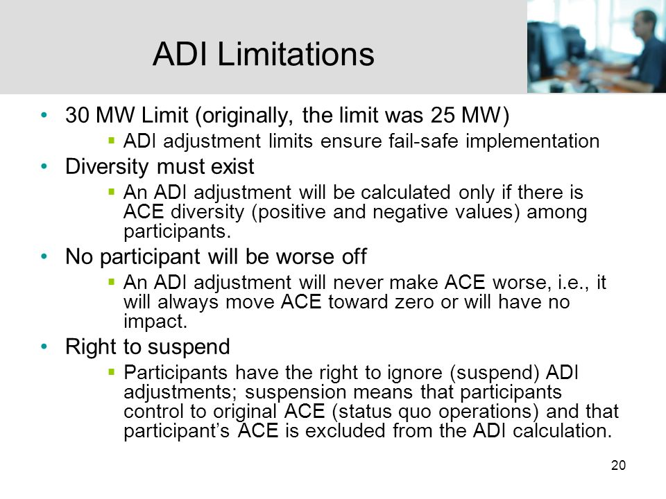 20 ADI Limitations 30 MW Limit (originally, the limit was 25 MW) ADI adjustment limits ensure fail-safe implementation Diversity must exist An ADI adjustment will be calculated only if there is ACE diversity (positive and negative values) among participants.