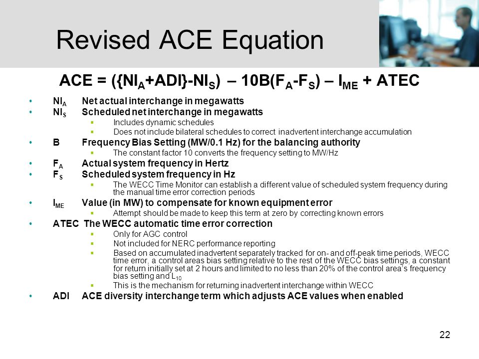 22 Revised ACE Equation ACE = ({NI A +ADI}-NI S ) – 10B(F A -F S ) – I ME + ATEC NI A Net actual interchange in megawatts NI S Scheduled net interchange in megawatts Includes dynamic schedules Does not include bilateral schedules to correct inadvertent interchange accumulation B Frequency Bias Setting (MW/0.1 Hz) for the balancing authority The constant factor 10 converts the frequency setting to MW/Hz F A Actual system frequency in Hertz F S Scheduled system frequency in Hz The WECC Time Monitor can establish a different value of scheduled system frequency during the manual time error correction periods I ME Value (in MW) to compensate for known equipment error Attempt should be made to keep this term at zero by correcting known errors ATEC The WECC automatic time error correction Only for AGC control Not included for NERC performance reporting Based on accumulated inadvertent separately tracked for on- and off-peak time periods, WECC time error, a control areas bias setting relative to the rest of the WECC bias settings, a constant for return initially set at 2 hours and limited to no less than 20% of the control areas frequency bias setting and L 10 This is the mechanism for returning inadvertent interchange within WECC ADI ACE diversity interchange term which adjusts ACE values when enabled