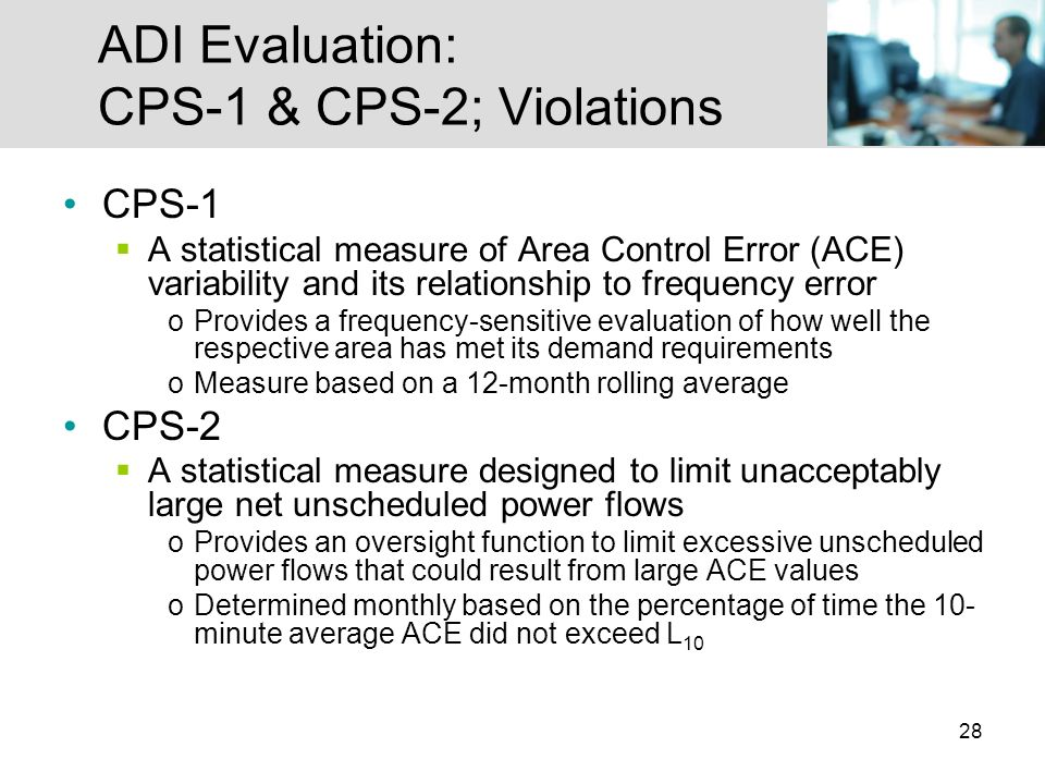 28 ADI Evaluation: CPS-1 & CPS-2; Violations CPS-1 A statistical measure of Area Control Error (ACE) variability and its relationship to frequency error oProvides a frequency-sensitive evaluation of how well the respective area has met its demand requirements oMeasure based on a 12-month rolling average CPS-2 A statistical measure designed to limit unacceptably large net unscheduled power flows oProvides an oversight function to limit excessive unscheduled power flows that could result from large ACE values oDetermined monthly based on the percentage of time the 10- minute average ACE did not exceed L 10