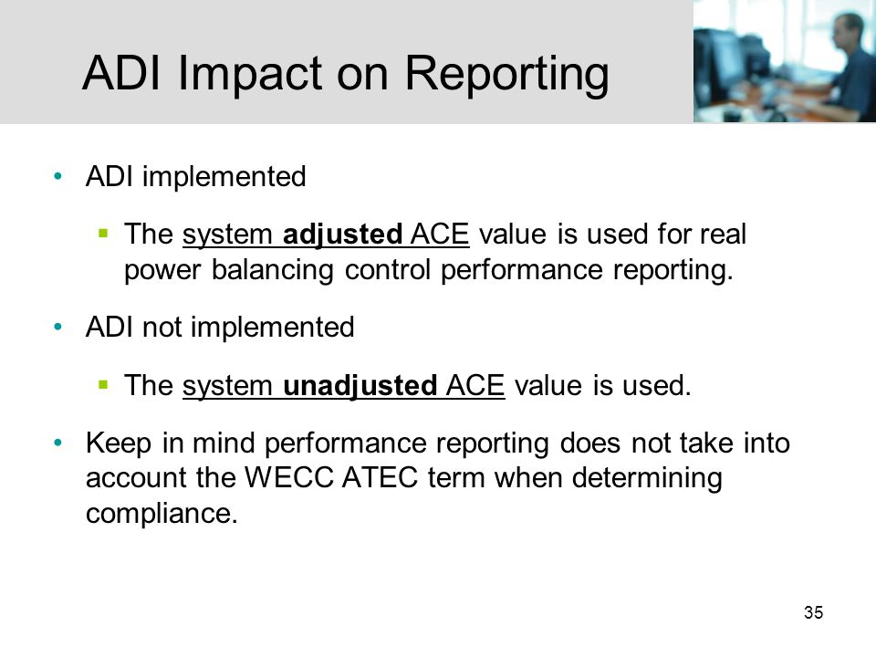 35 ADI Impact on Reporting ADI implemented The system adjusted ACE value is used for real power balancing control performance reporting.