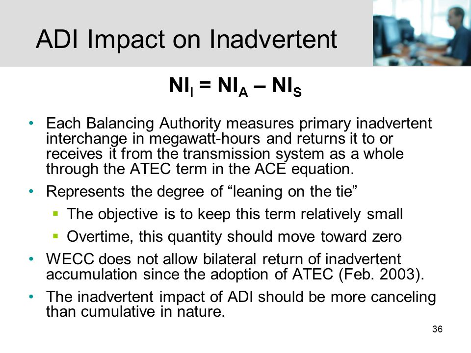 36 ADI Impact on Inadvertent NI I = NI A – NI S Each Balancing Authority measures primary inadvertent interchange in megawatt-hours and returns it to or receives it from the transmission system as a whole through the ATEC term in the ACE equation.