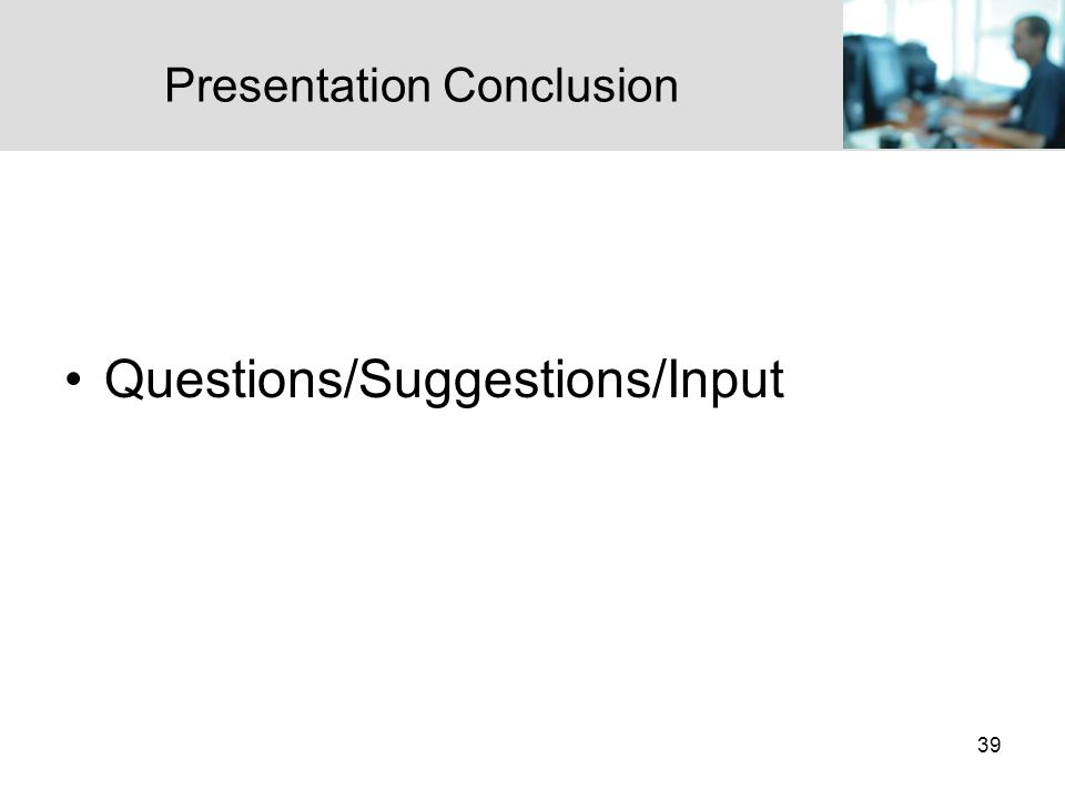 39 Presentation Conclusion Questions/Suggestions/Input