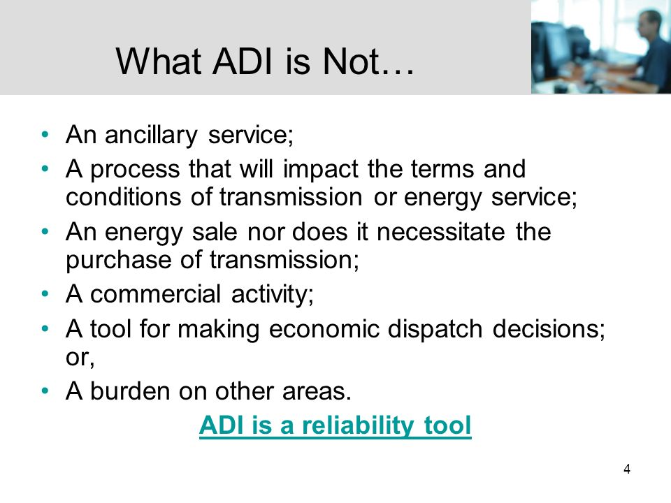 4 What ADI is Not… An ancillary service; A process that will impact the terms and conditions of transmission or energy service; An energy sale nor does it necessitate the purchase of transmission; A commercial activity; A tool for making economic dispatch decisions; or, A burden on other areas.