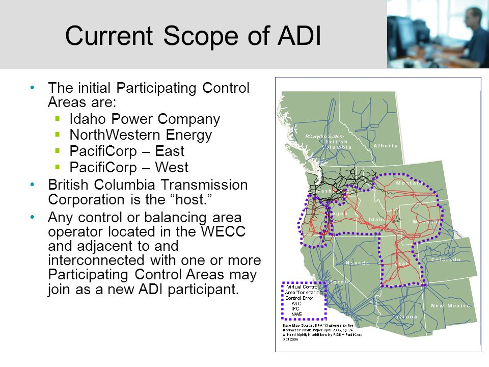6 Current Scope of ADI The initial Participating Control Areas are: Idaho Power Company NorthWestern Energy PacifiCorp – East PacifiCorp – West British Columbia Transmission Corporation is the host.