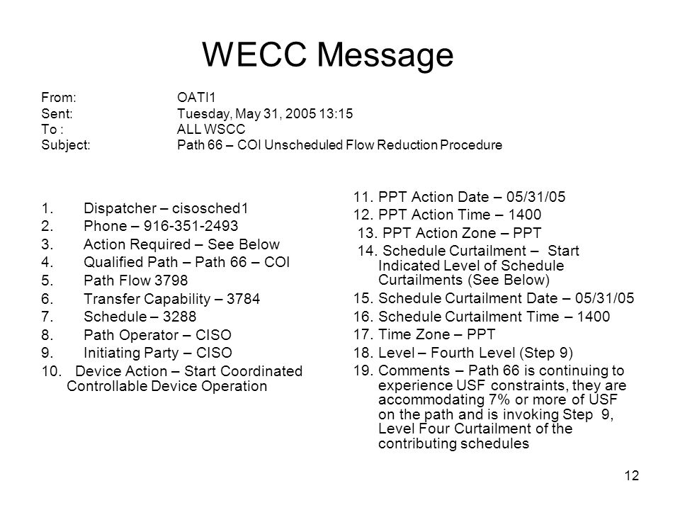 12 WECC Message From: OATI1 Sent: Tuesday, May 31, 2005 13:15 To :ALL WSCC Subject: Path 66 – COI Unscheduled Flow Reduction Procedure 1. Dispatcher –