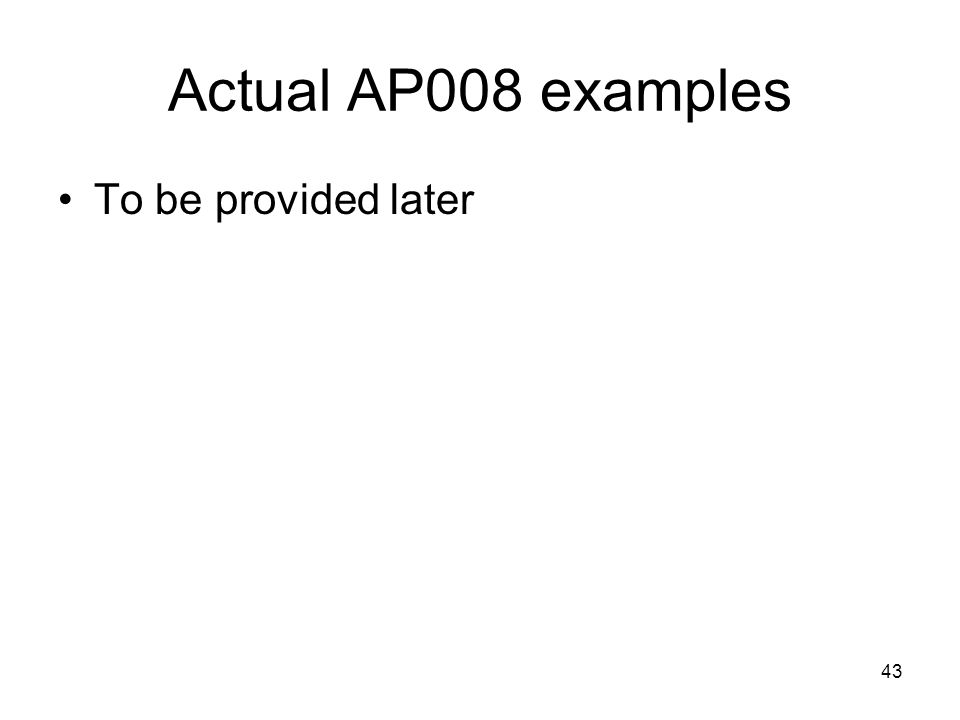 43 Actual AP008 examples To be provided later