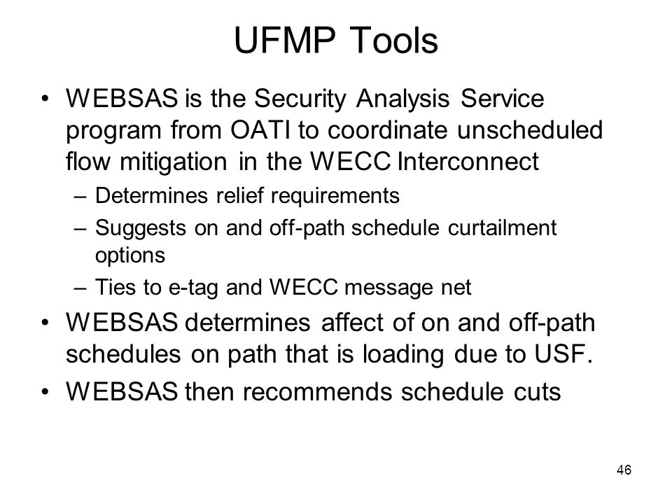 46 UFMP Tools WEBSAS is the Security Analysis Service program from OATI to coordinate unscheduled flow mitigation in the WECC Interconnect –Determines