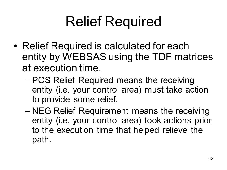 62 Relief Required Relief Required is calculated for each entity by WEBSAS using the TDF matrices at execution time. –POS Relief Required means the re