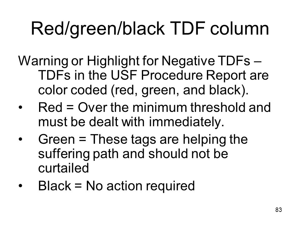 83 Red/green/black TDF column Warning or Highlight for Negative TDFs – TDFs in the USF Procedure Report are color coded (red, green, and black). Red =