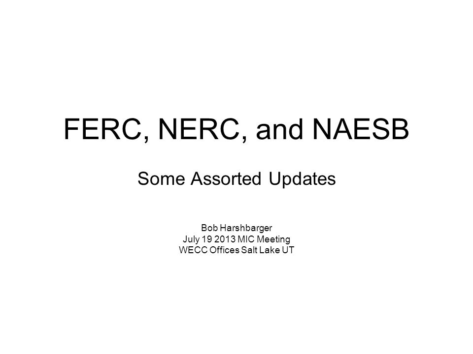 FERC, NERC, and NAESB Some Assorted Updates Bob Harshbarger July 19 2013 MIC Meeting WECC Offices Salt Lake UT