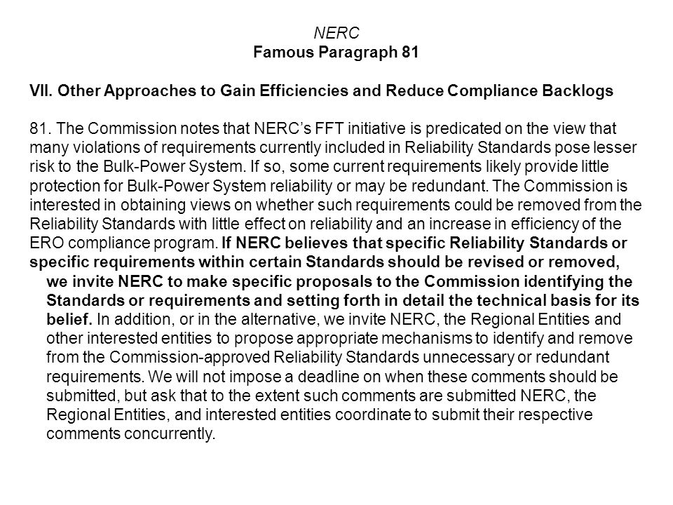 NERC Famous Paragraph 81 VII. Other Approaches to Gain Efficiencies and Reduce Compliance Backlogs 81. The Commission notes that NERCs FFT initiative