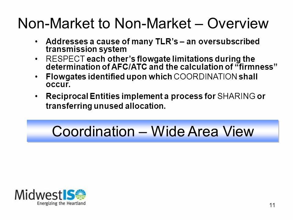 11 Non-Market to Non-Market – Overview Addresses a cause of many TLRs – an oversubscribed transmission system RESPECT each others flowgate limitations during the determination of AFC/ATC and the calculation of firmness Flowgates identified upon which COORDINATION shall occur.