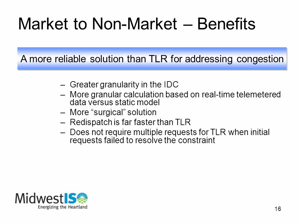 16 Market to Non-Market – Benefits –Greater granularity in the IDC –More granular calculation based on real-time telemetered data versus static model –More surgical solution –Redispatch is far faster than TLR –Does not require multiple requests for TLR when initial requests failed to resolve the constraint A more reliable solution than TLR for addressing congestion