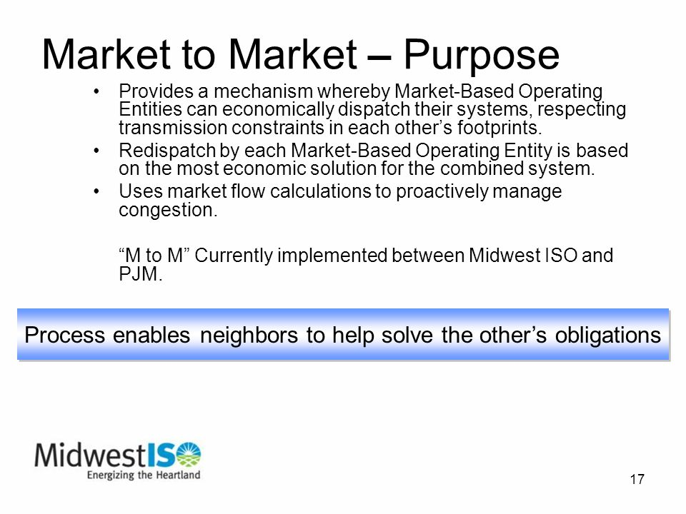 17 Market to Market – Purpose Provides a mechanism whereby Market-Based Operating Entities can economically dispatch their systems, respecting transmission constraints in each others footprints.