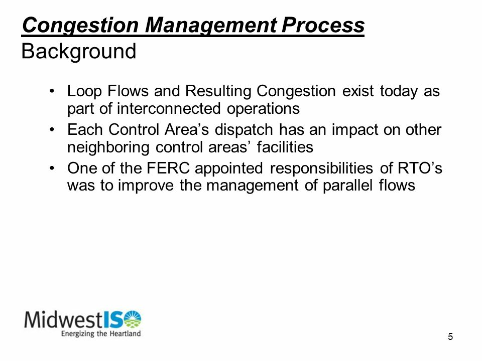 5 Congestion Management Process Background Loop Flows and Resulting Congestion exist today as part of interconnected operations Each Control Areas dispatch has an impact on other neighboring control areas facilities One of the FERC appointed responsibilities of RTOs was to improve the management of parallel flows