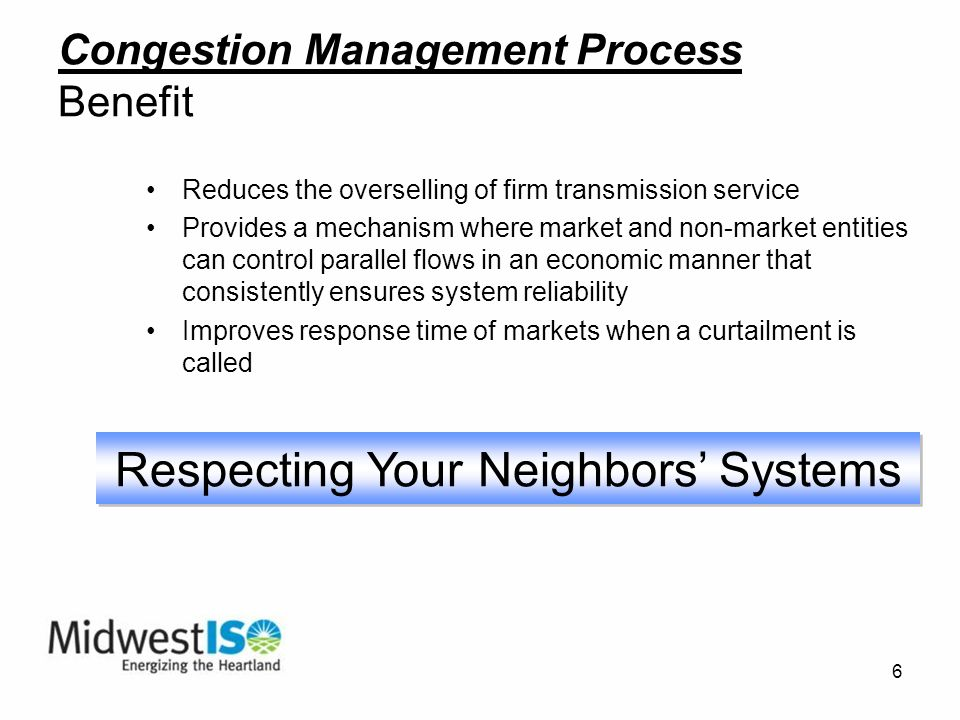 6 Reduces the overselling of firm transmission service Provides a mechanism where market and non-market entities can control parallel flows in an economic manner that consistently ensures system reliability Improves response time of markets when a curtailment is called Respecting Your Neighbors Systems Congestion Management Process Benefit