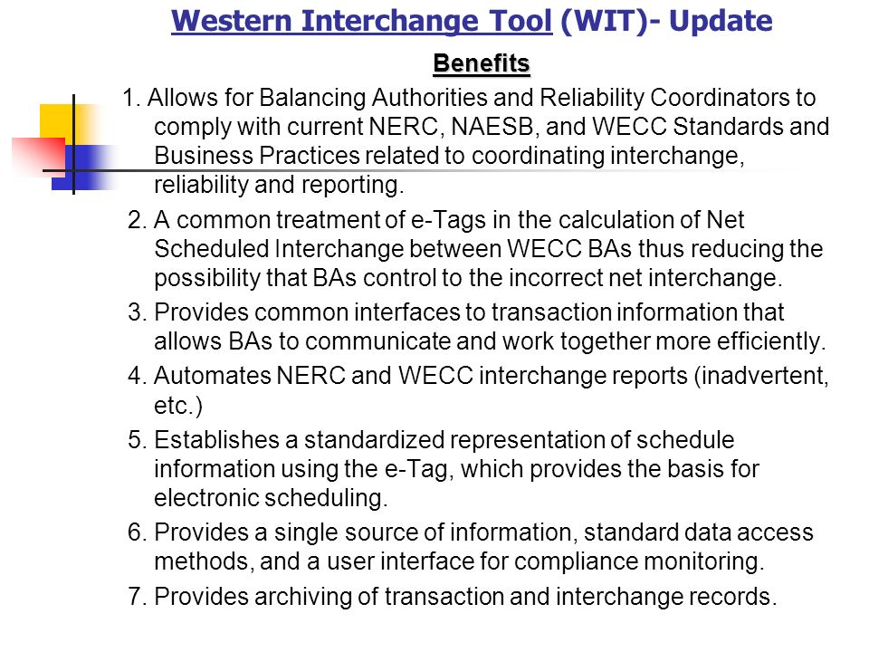 Western Interchange Tool (WIT)- Update Benefits 1. Allows for Balancing Authorities and Reliability Coordinators to comply with current NERC, NAESB, a