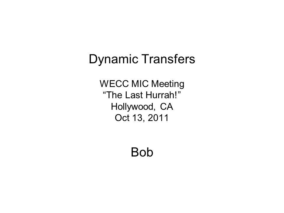 Dynamic Transfers WECC MIC Meeting The Last Hurrah! Hollywood, CA Oct 13, 2011 Bob