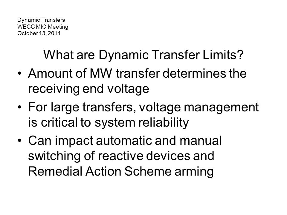 Dynamic Transfers WECC MIC Meeting October 13, 2011 What are Dynamic Transfer Limits? Amount of MW transfer determines the receiving end voltage For l