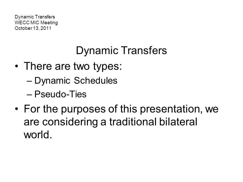 Dynamic Transfers WECC MIC Meeting October 13, 2011 Dynamic Transfers There are two types: –Dynamic Schedules –Pseudo-Ties For the purposes of this pr
