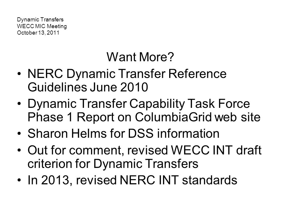 Dynamic Transfers WECC MIC Meeting October 13, 2011 Want More? NERC Dynamic Transfer Reference Guidelines June 2010 Dynamic Transfer Capability Task F