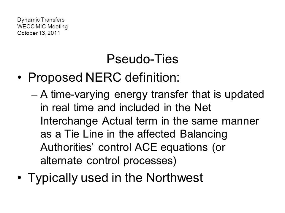 Dynamic Transfers WECC MIC Meeting October 13, 2011 Pseudo-Ties Proposed NERC definition: –A time-varying energy transfer that is updated in real time