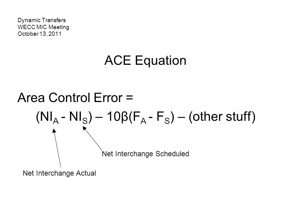 Dynamic Transfers WECC MIC Meeting October 13, 2011 ACE Equation Area Control Error = (NI A - NI S ) – 10β(F A - F S ) – (other stuff) Net Interchange