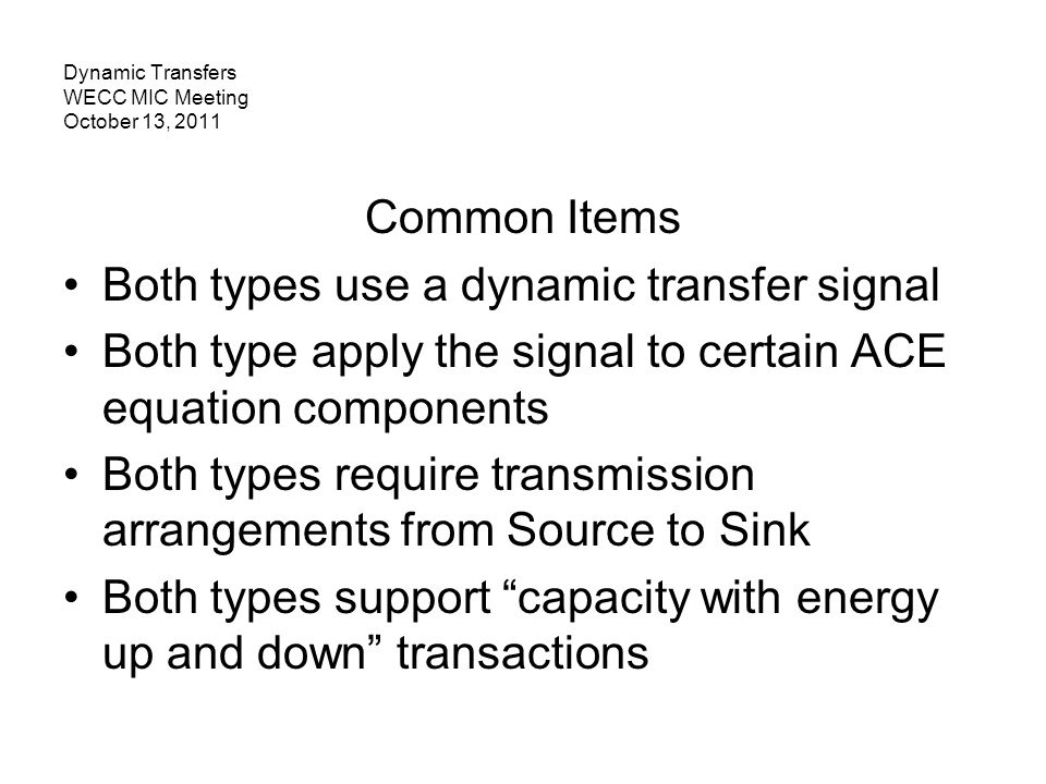 Dynamic Transfers WECC MIC Meeting October 13, 2011 Common Items Both types use a dynamic transfer signal Both type apply the signal to certain ACE eq